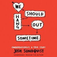 Audiobook Review: We Should Hang Out Sometime by Josh Sundquist