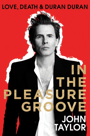 In the Pleasure Groove: Love, Death and Duran Duran by John Taylor